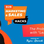 "The Problem with ""Leads"" in Your B2B Marketing [VIDEO]"