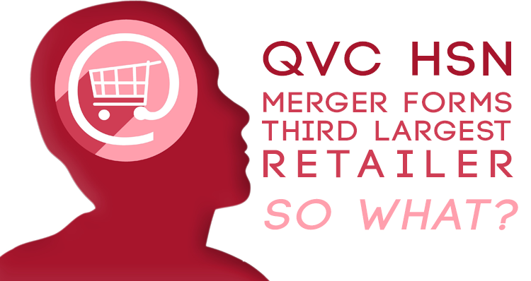 Qvc Hsn Merger Forms Third Largest Retailer So What Autoconversion
